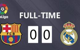 西班牙国家德比首回合平分秋色 巴萨0-0皇马握手言和