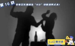 "LUO聊体育第16期:女拳王死里逃生""KO""绝世渣男丈夫!"