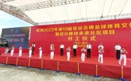 总投资约18亿元!杭州亚运会棒垒球体育文化中心开工建设