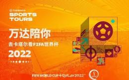 万达官宣FIFA2022卡塔尔世界杯™官方旅行计划正式上线